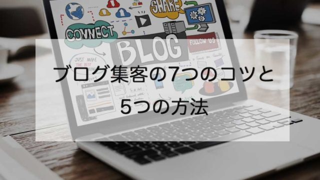 【最新】ブログ集客の7つのコツと5つの方法【失敗しない】